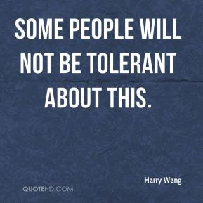 Harry Wang - Some people will not be tolerant about this.