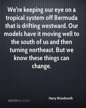 Harry Woodworth - We're keeping our eye on a tropical system off Bermuda that is drifting westward. Our models have it moving well to the south of us and then turning northeast. But we know these things can change.