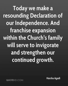 Harsha Agadi - Today we make a resounding Declaration of our Independence. And franchise expansion within the Church's family will serve to invigorate and strengthen our continued growth.