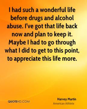 I had such a wonderful life before drugs and alcohol abuse. I've got that life back now and plan to keep it. Maybe I had to go through what I did to get to this point, to appreciate this life more.