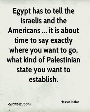 Hassan Nafaa - Egypt has to tell the Israelis and the Americans ... it is about time to say exactly where you want to go, what kind of Palestinian state you want to establish.