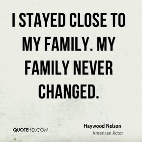 Haywood Nelson - I stayed close to my family. My family never changed.