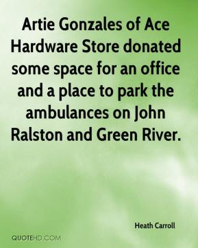 Heath Carroll - Artie Gonzales of Ace Hardware Store donated some space for an office and a place to park the ambulances on John Ralston and Green River.