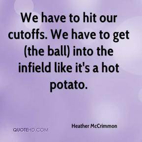 Heather McCrimmon - We have to hit our cutoffs. We have to get (the ball) into the infield like it's a hot potato.