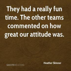 Heather Skinner - They had a really fun time. The other teams commented on how great our attitude was.
