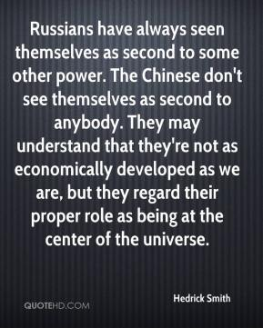 Hedrick Smith - Russians have always seen themselves as second to some other power. The Chinese don't see themselves as second to anybody. They may understand that they're not as economically developed as we are, but they regard their proper role as being at the center of the universe.