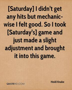 Heidi Knabe - [Saturday] I didn't get any hits but mechanic-wise I felt good. So I took [Saturday's] game and just made a slight adjustment and brought it into this game.