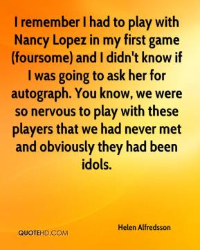 Helen Alfredsson - I remember I had to play with Nancy Lopez in my first game (foursome) and I didn't know if I was going to ask her for autograph. You know, we were so nervous to play with these players that we had never met and obviously they had been idols.