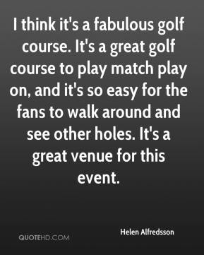 Helen Alfredsson - I think it's a fabulous golf course. It's a great golf course to play match play on, and it's so easy for the fans to walk around and see other holes. It's a great venue for this event.