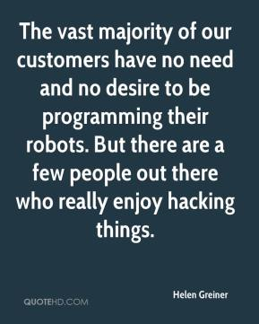 Helen Greiner - The vast majority of our customers have no need and no desire to be programming their robots. But there are a few people out there who really enjoy hacking things.