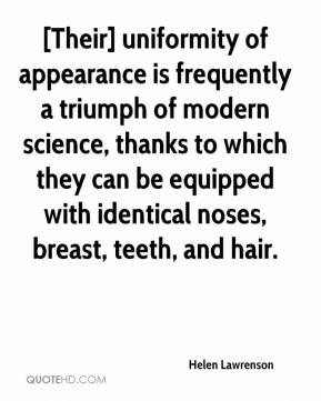 Helen Lawrenson - [Their] uniformity of appearance is frequently a triumph of modern science, thanks to which they can be equipped with identical noses, breast, teeth, and hair.
