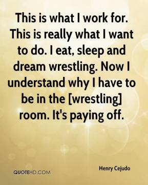 Henry Cejudo - This is what I work for. This is really what I want to do. I eat, sleep and dream wrestling. Now I understand why I have to be in the [wrestling] room. It's paying off.