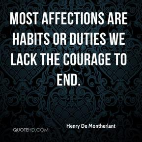 Henry De Montherlant - Most affections are habits or duties we lack the courage to end.