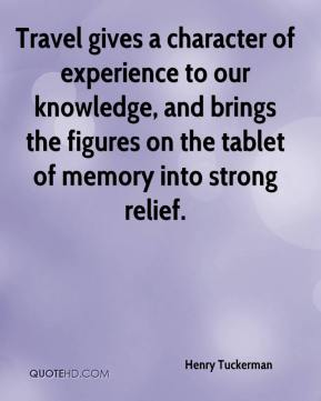 Henry Tuckerman - Travel gives a character of experience to our knowledge, and brings the figures on the tablet of memory into strong relief.