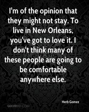 Herb Gomez - I'm of the opinion that they might not stay. To live in New Orleans, you've got to love it. I don't think many of these people are going to be comfortable anywhere else.