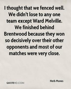 Herb Mones - I thought that we fenced well. We didn't lose to any one team except Ward Melville. We finished behind Brentwood because they won so decisively over their other opponents and most of our matches were very close.