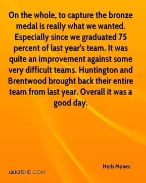 Herb Mones - On the whole, to capture the bronze medal is really what we wanted. Especially since we graduated 75 percent of last year's team. It was quite an improvement against some very difficult teams. Huntington and Brentwood brought back their entire team from last year. Overall it was a good day.