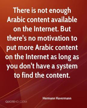 There is not enough Arabic content available on the Internet. But there's no motivation to put more Arabic content on the Internet as long as you don't have a system to find the content.