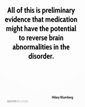 Hilary Blumberg - All of this is preliminary evidence that medication might have the potential to reverse brain abnormalities in the disorder.
