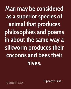 Hippolyte Taine - Man may be considered as a superior species of animal that produces philosophies and poems in about the same way a silkworm produces their cocoons and bees their hives.