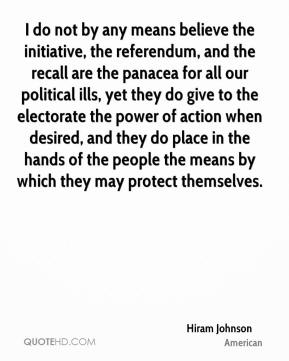 Hiram Johnson - I do not by any means believe the initiative, the referendum, and the recall are the panacea for all our political ills, yet they do give to the electorate the power of action when desired, and they do place in the hands of the people the means by which they may protect themselves.