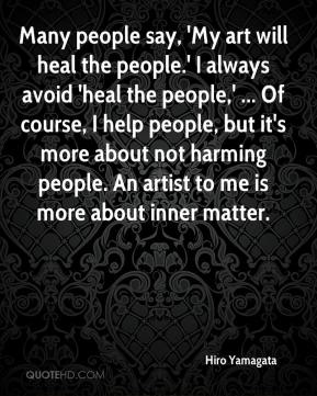 Hiro Yamagata - Many people say, 'My art will heal the people.' I always avoid 'heal the people,' ... Of course, I help people, but it's more about not harming people. An artist to me is more about inner matter.