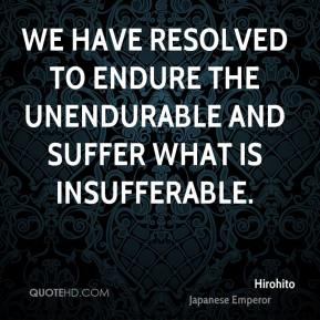 We have resolved to endure the unendurable and suffer what is insufferable.