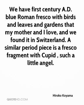 Hiroko Koyama - We have first century A.D. blue Roman fresco with birds and leaves and gardens that my mother and I love, and we found it in Switzerland. A similar period piece is a fresco fragment with Cupid , such a little angel.