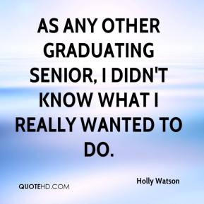 Holly Watson - As any other graduating senior, I didn't know what I really wanted to do.