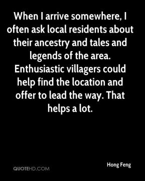 Hong Feng - When I arrive somewhere, I often ask local residents about their ancestry and tales and legends of the area. Enthusiastic villagers could help find the location and offer to lead the way. That helps a lot.