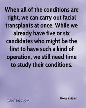 Hong Zhijian - When all of the conditions are right, we can carry out facial transplants at once. While we already have five or six candidates who might be the first to have such a kind of operation, we still need time to study their conditions.