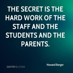 Howard Berger - The secret is the hard work of the staff and the students and the parents.