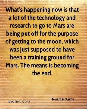 Howard McCurdy - What's happening now is that a lot of the technology and research to go to Mars are being put off for the purpose of getting to the moon, which was just supposed to have been a training ground for Mars. The means is becoming the end.