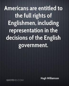 Hugh Williamson - Americans are entitled to the full rights of Englishmen, including representation in the decisions of the English government.