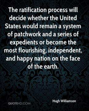 Hugh Williamson - The ratification process will decide whether the United States would remain a system of patchwork and a series of expedients or become the most flourishing, independent, and happy nation on the face of the earth.