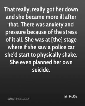 That really, really got her down and she became more ill after that. There was anxiety and pressure because of the stress of it all. She was at [the] stage where if she saw a police car she'd start to physically shake. She even planned her own suicide.