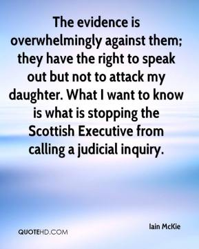 Iain McKie - The evidence is overwhelmingly against them; they have the right to speak out but not to attack my daughter. What I want to know is what is stopping the Scottish Executive from calling a judicial inquiry.