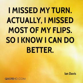 Ian Davis - I missed my turn. Actually, I missed most of my flips. So I know I can do better.