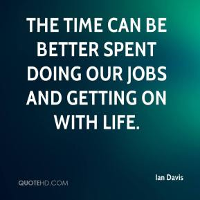 Ian Davis - The time can be better spent doing our jobs and getting on with life.