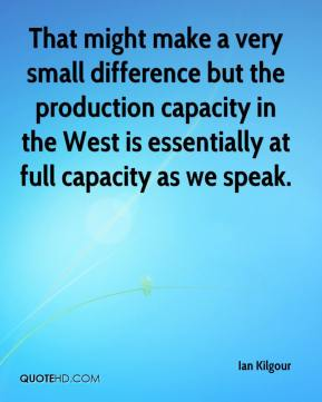 Ian Kilgour - That might make a very small difference but the production capacity in the West is essentially at full capacity as we speak.