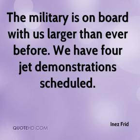 Inez Frid - The military is on board with us larger than ever before. We have four jet demonstrations scheduled.