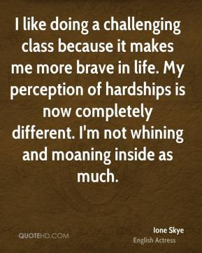 Ione Skye - I like doing a challenging class because it makes me more brave in life. My perception of hardships is now completely different. I'm not whining and moaning inside as much.