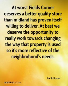 Ira Schlosser - At worst Fields Corner deserves a better quality store than midland has proven itself willing to deliver. At best we deserve the opportunity to really work towards changing the way that property is used so it's more reflective of the neighborhood's needs.