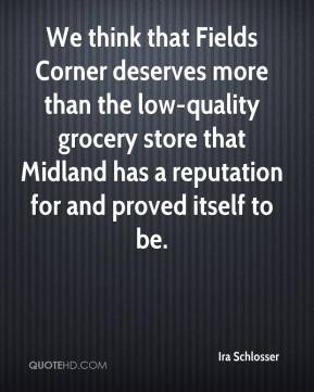 Ira Schlosser - We think that Fields Corner deserves more than the low-quality grocery store that Midland has a reputation for and proved itself to be.