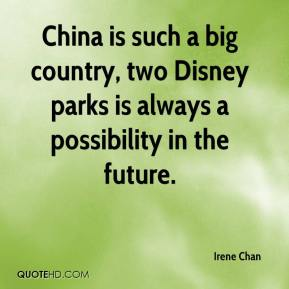 Irene Chan - China is such a big country, two Disney parks is always a possibility in the future.