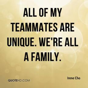 Irene Cho - All of my teammates are unique. We're all a family.