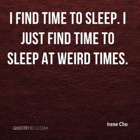 Irene Cho - I find time to sleep. I just find time to sleep at weird times.