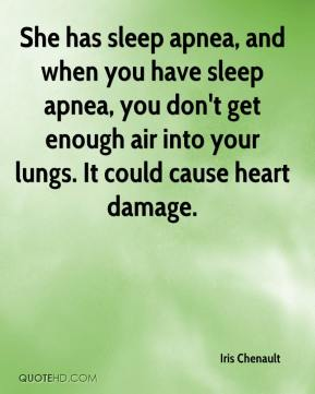 She has sleep apnea, and when you have sleep apnea, you don't get enough air into your lungs. It could cause heart damage.