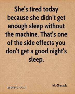 Iris Chenault - She's tired today because she didn't get enough sleep without the machine. That's one of the side effects you don't get a good night's sleep.