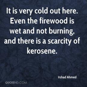 It is very cold out here. Even the firewood is wet and not burning, and there is a scarcity of kerosene.